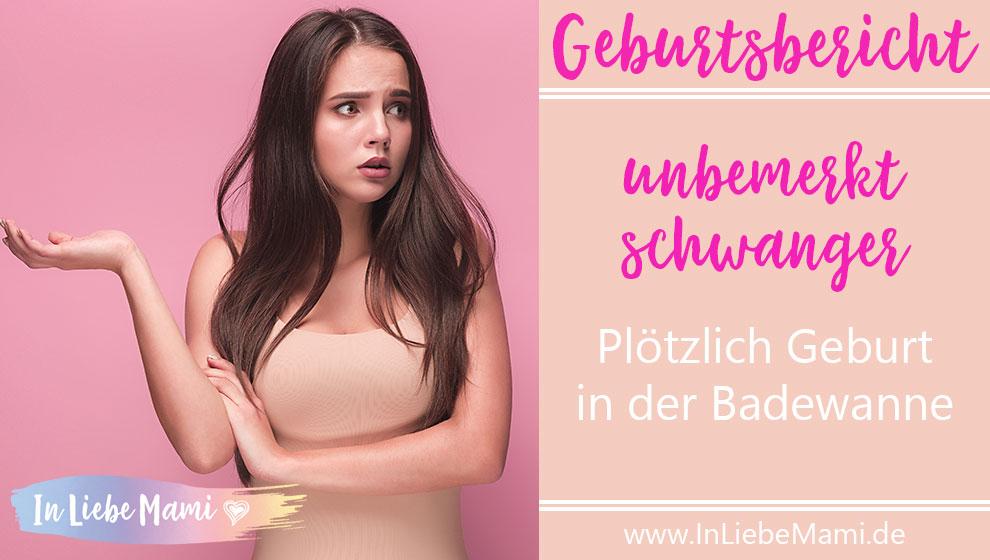 Geburtsbericht unbemerkt schwanger - Plötzlich Geburt in der Badewanne