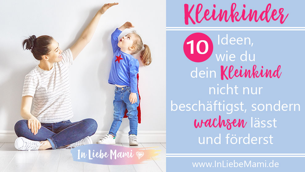 10 Idee, wie du dein Kleinkind nicht nur beschäftigst, sondern wachsen lässt und förderst